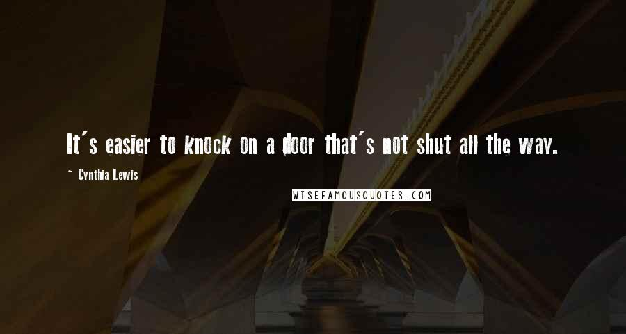 Cynthia Lewis quotes: It's easier to knock on a door that's not shut all the way.