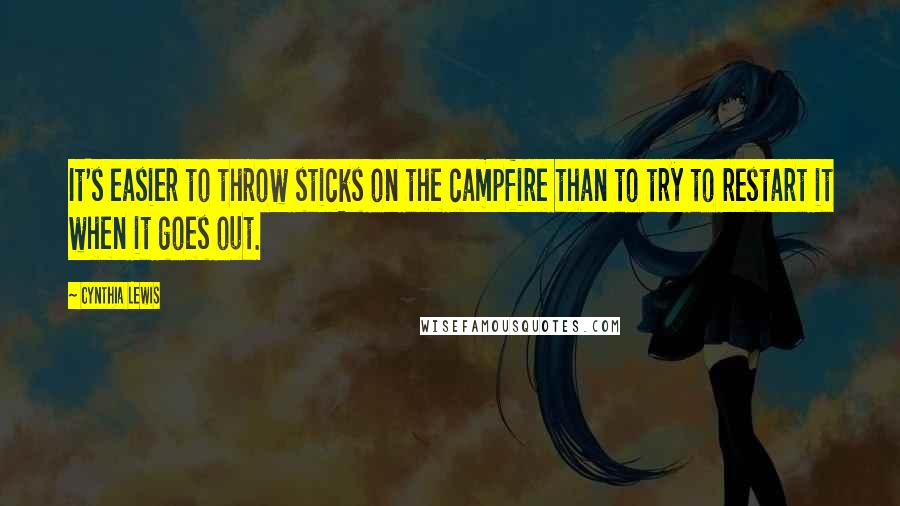 Cynthia Lewis quotes: It's easier to throw sticks on the campfire than to try to restart it when it goes out.