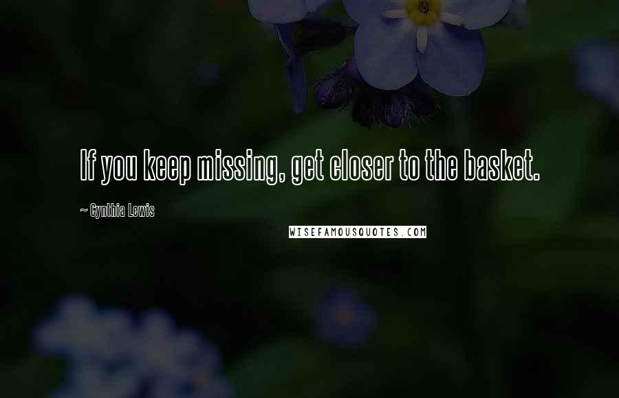 Cynthia Lewis quotes: If you keep missing, get closer to the basket.
