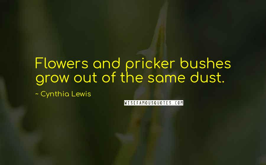 Cynthia Lewis quotes: Flowers and pricker bushes grow out of the same dust.