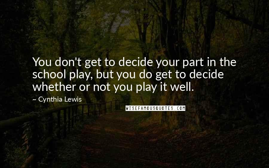 Cynthia Lewis quotes: You don't get to decide your part in the school play, but you do get to decide whether or not you play it well.