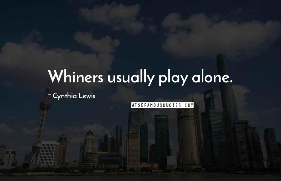 Cynthia Lewis quotes: Whiners usually play alone.