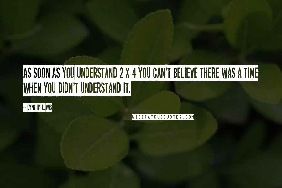 Cynthia Lewis quotes: As soon as you understand 2 x 4 you can't believe there was a time when you didn't understand it.