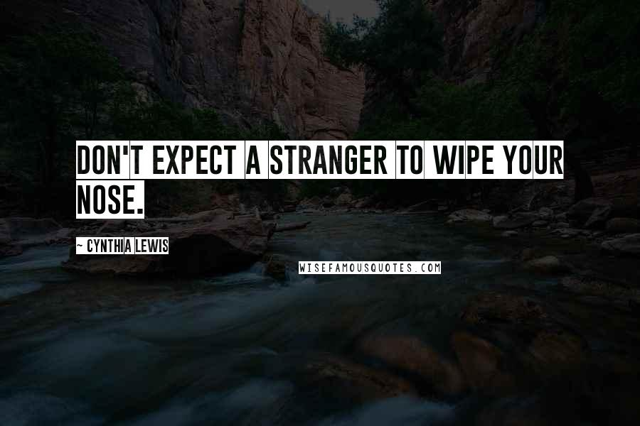 Cynthia Lewis quotes: Don't expect a stranger to wipe your nose.