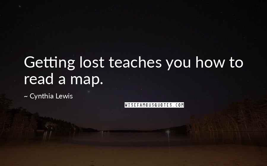 Cynthia Lewis quotes: Getting lost teaches you how to read a map.