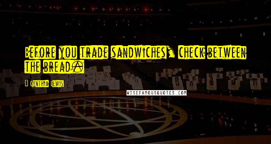 Cynthia Lewis quotes: Before you trade sandwiches, check between the bread.
