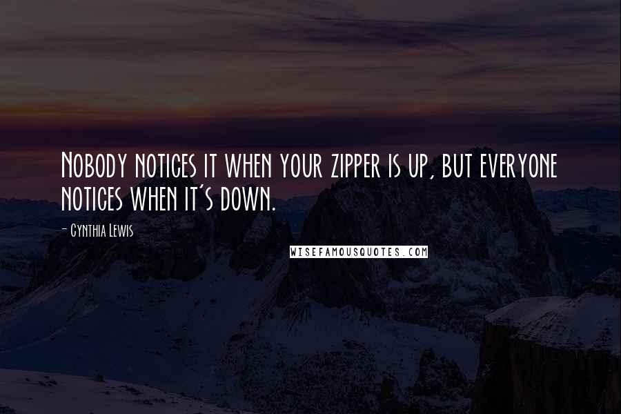 Cynthia Lewis quotes: Nobody notices it when your zipper is up, but everyone notices when it's down.