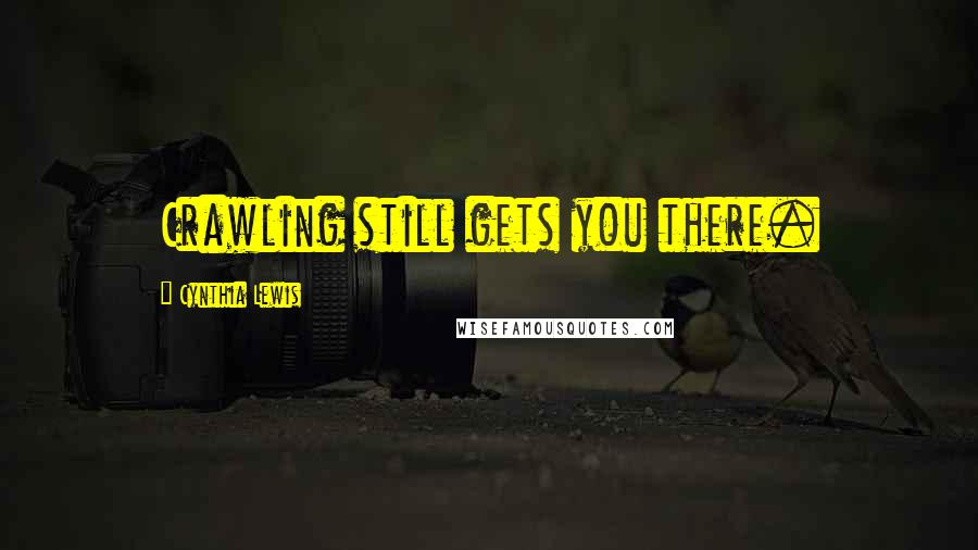 Cynthia Lewis quotes: Crawling still gets you there.