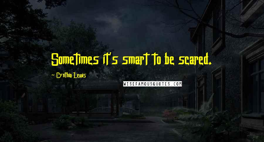 Cynthia Lewis quotes: Sometimes it's smart to be scared.