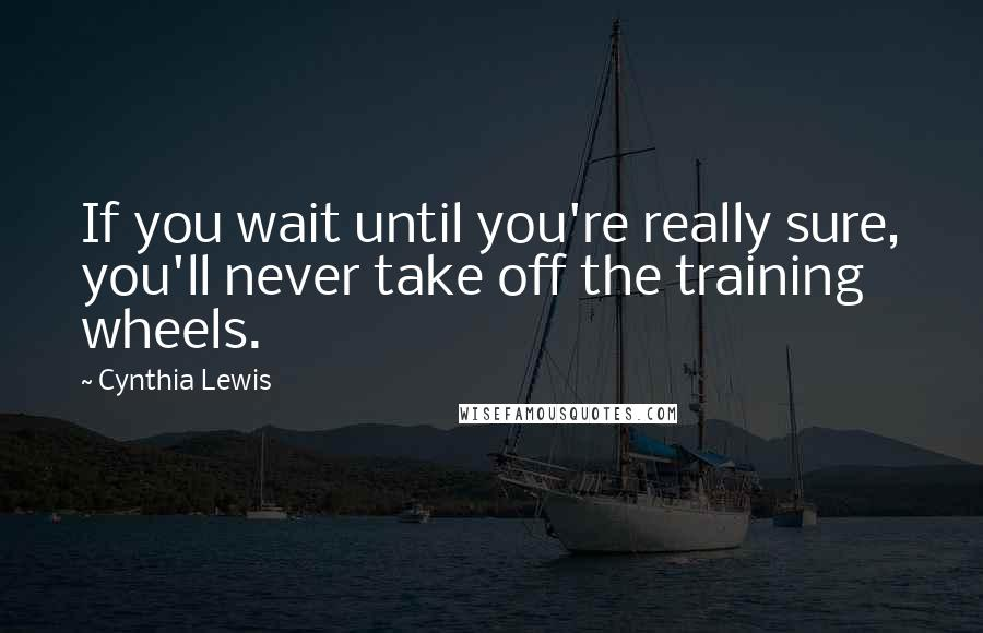 Cynthia Lewis quotes: If you wait until you're really sure, you'll never take off the training wheels.