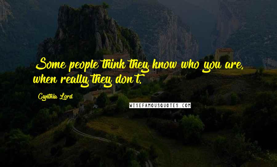 Cynthia Lord quotes: Some people think they know who you are, when really they don't.