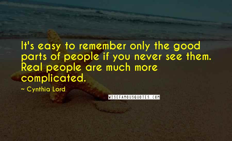 Cynthia Lord quotes: It's easy to remember only the good parts of people if you never see them. Real people are much more complicated.