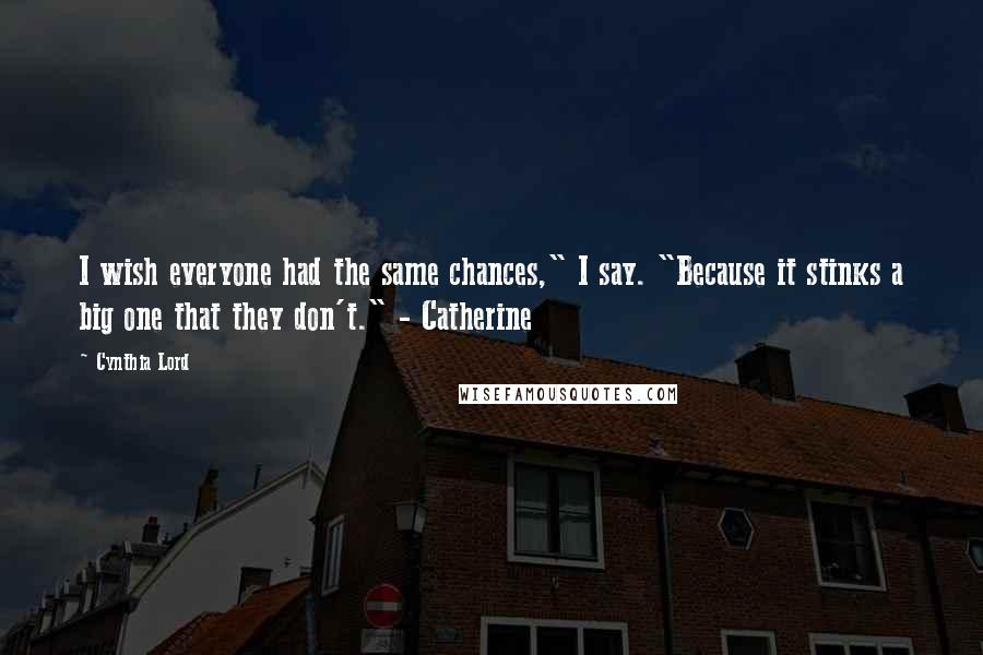 """Cynthia Lord quotes: I wish everyone had the same chances,"""" I say. """"Because it stinks a big one that they don't."""" - Catherine"""
