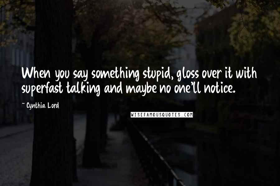 Cynthia Lord quotes: When you say something stupid, gloss over it with superfast talking and maybe no one'll notice.