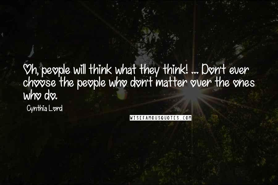 Cynthia Lord quotes: Oh, people will think what they think! ... Don't ever choose the people who don't matter over the ones who do.
