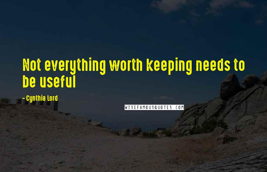 Cynthia Lord quotes: Not everything worth keeping needs to be useful