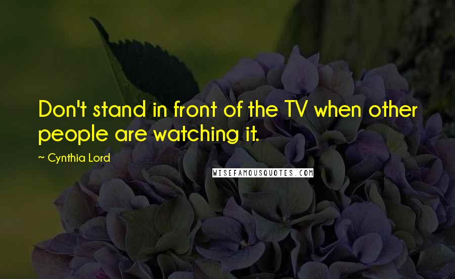 Cynthia Lord quotes: Don't stand in front of the TV when other people are watching it.
