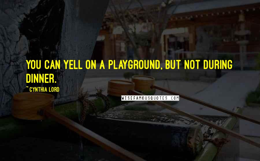 Cynthia Lord quotes: You can yell on a playground, but not during dinner.