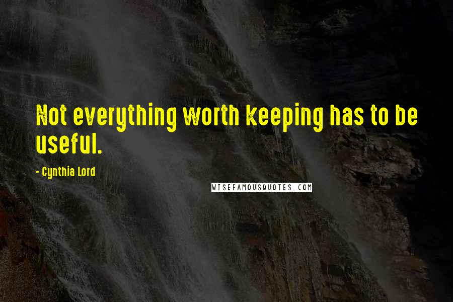 Cynthia Lord quotes: Not everything worth keeping has to be useful.