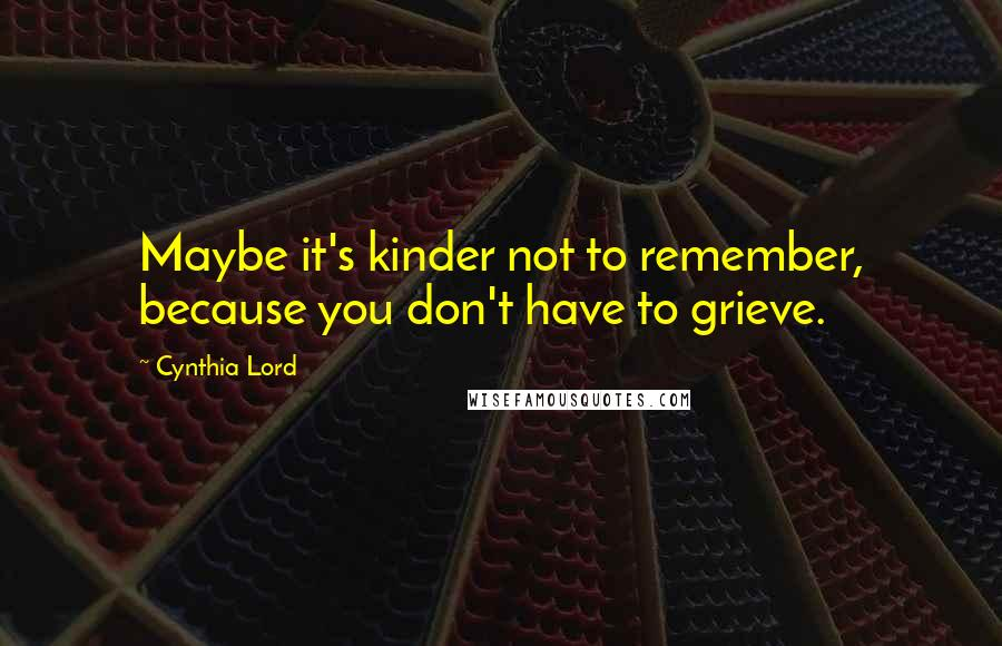 Cynthia Lord quotes: Maybe it's kinder not to remember, because you don't have to grieve.