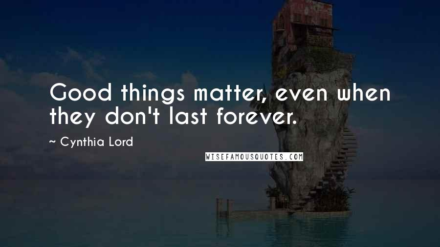 Cynthia Lord quotes: Good things matter, even when they don't last forever.