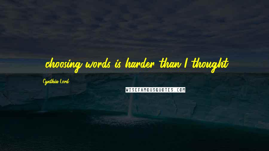 Cynthia Lord quotes: ...choosing words is harder than I thought.