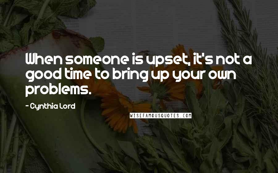 Cynthia Lord quotes: When someone is upset, it's not a good time to bring up your own problems.