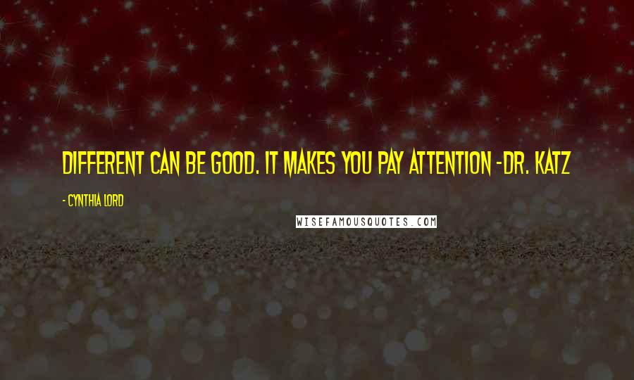 Cynthia Lord quotes: Different can be good. It makes you pay attention -Dr. Katz