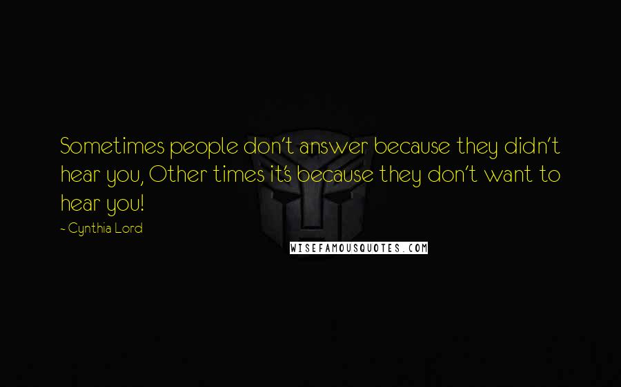 Cynthia Lord quotes: Sometimes people don't answer because they didn't hear you, Other times it's because they don't want to hear you!