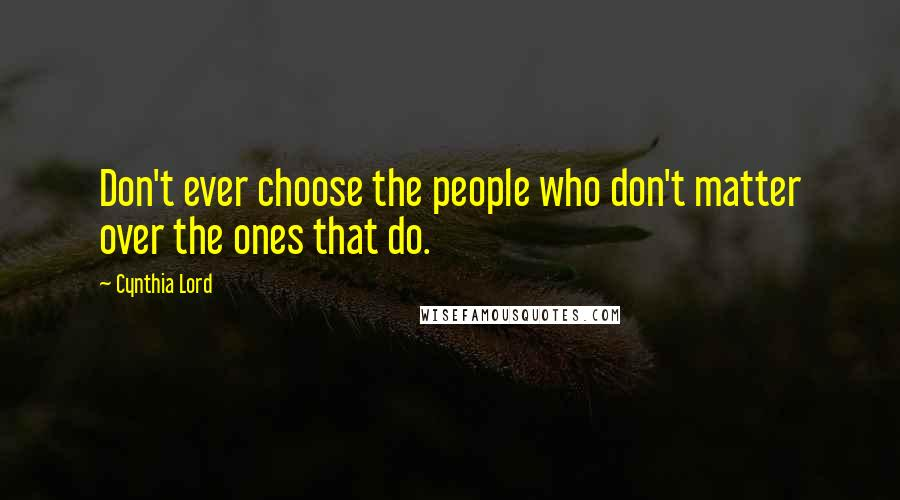 Cynthia Lord quotes: Don't ever choose the people who don't matter over the ones that do.