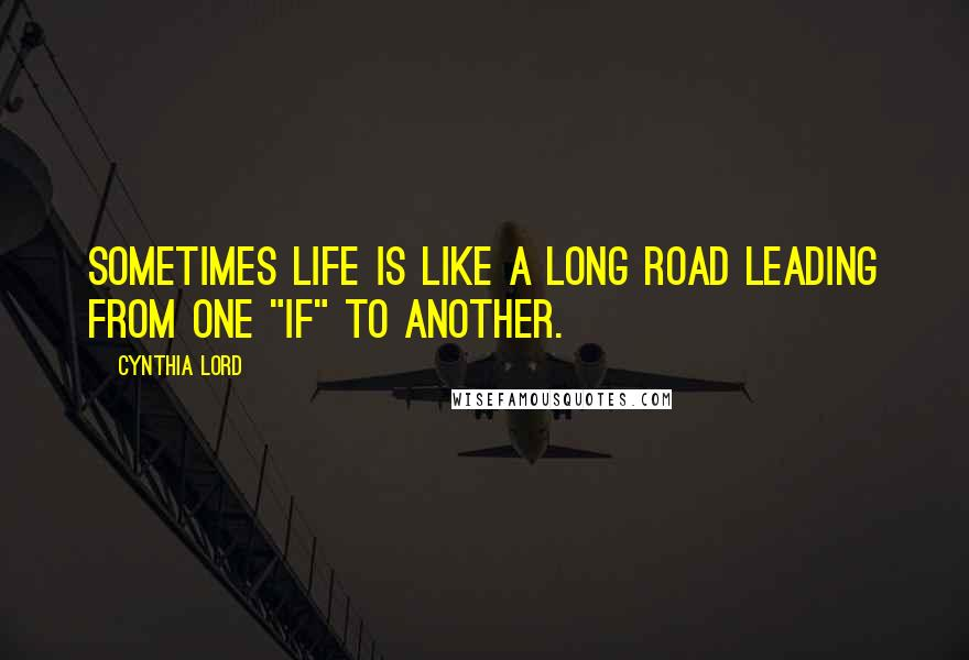 """Cynthia Lord quotes: Sometimes life is like a long road leading from one """"if"""" to another."""