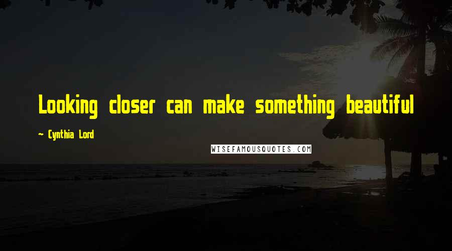 Cynthia Lord quotes: Looking closer can make something beautiful