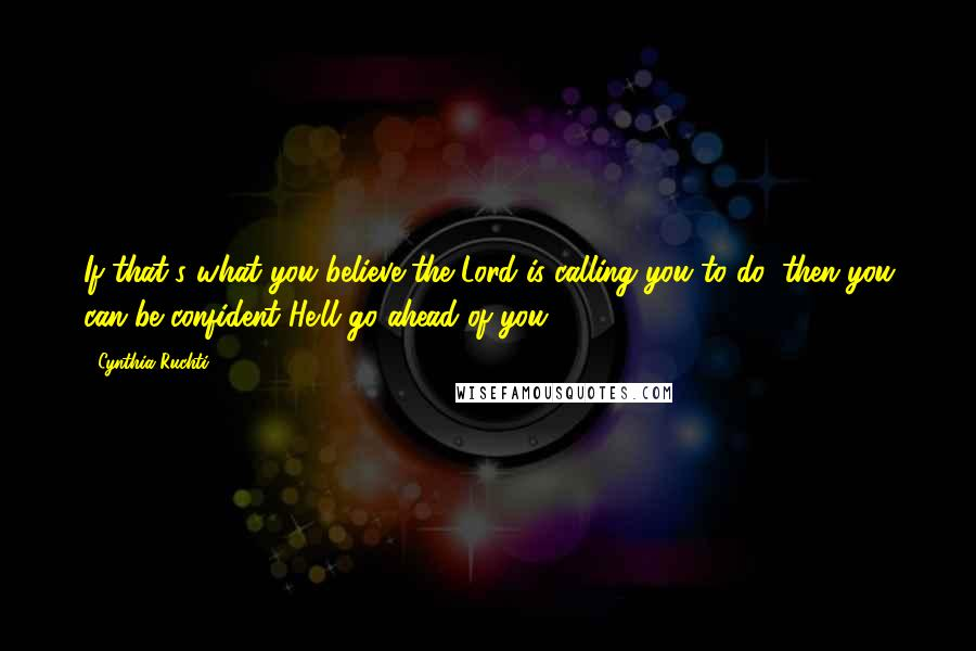 Cynthia Ruchti quotes: If that's what you believe the Lord is calling you to do, then you can be confident He'll go ahead of you.