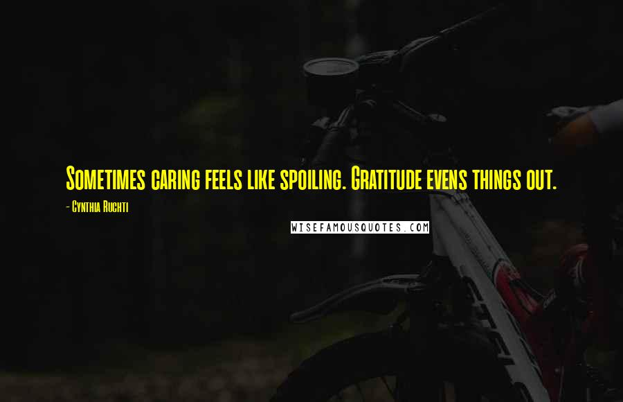 Cynthia Ruchti quotes: Sometimes caring feels like spoiling. Gratitude evens things out.