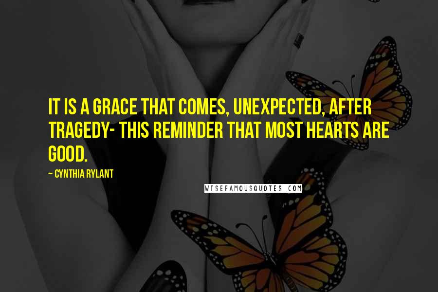 Cynthia Rylant quotes: It is a grace that comes, unexpected, after tragedy- this reminder that most hearts are good.