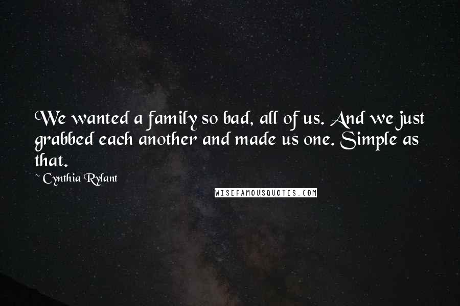 Cynthia Rylant quotes: We wanted a family so bad, all of us. And we just grabbed each another and made us one. Simple as that.