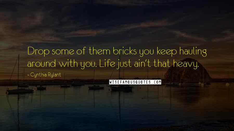 Cynthia Rylant quotes: Drop some of them bricks you keep hauling around with you. Life just ain't that heavy.
