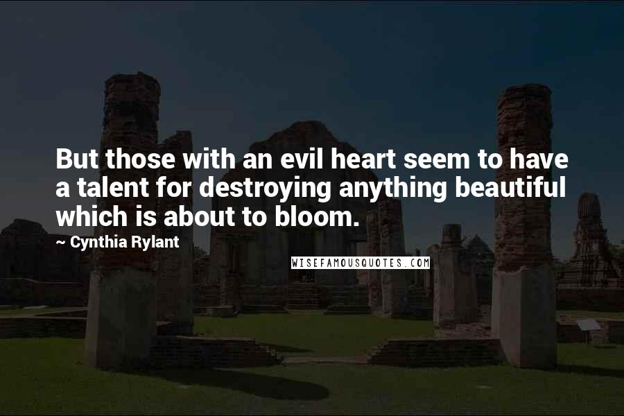 Cynthia Rylant quotes: But those with an evil heart seem to have a talent for destroying anything beautiful which is about to bloom.