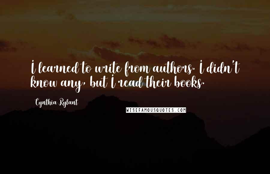 Cynthia Rylant quotes: I learned to write from authors. I didn't know any, but I read their books.