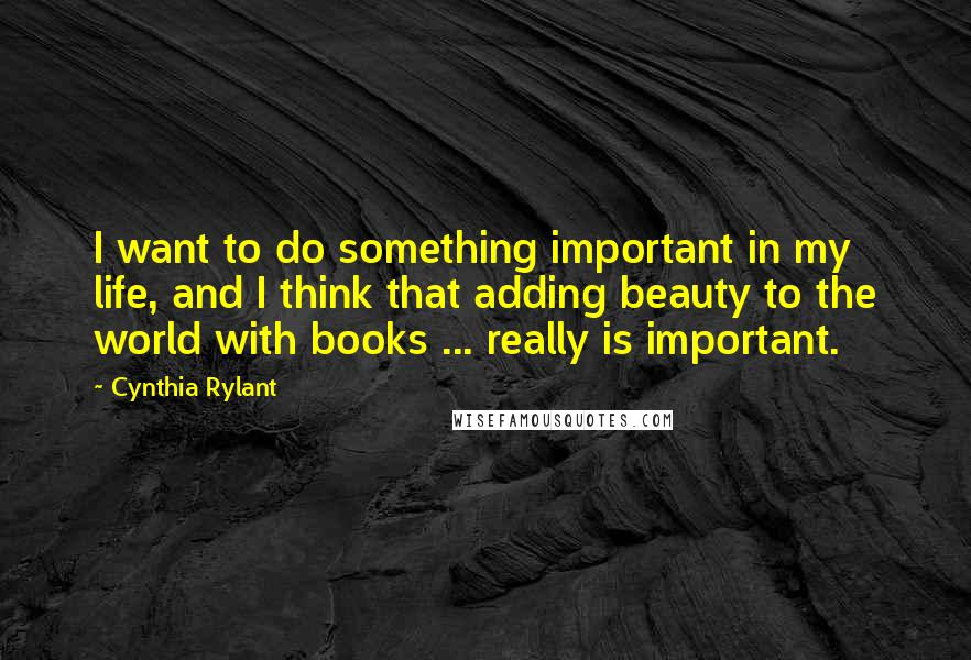 Cynthia Rylant quotes: I want to do something important in my life, and I think that adding beauty to the world with books ... really is important.