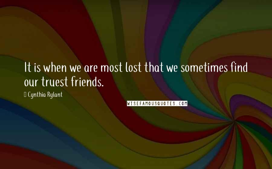 Cynthia Rylant quotes: It is when we are most lost that we sometimes find our truest friends.