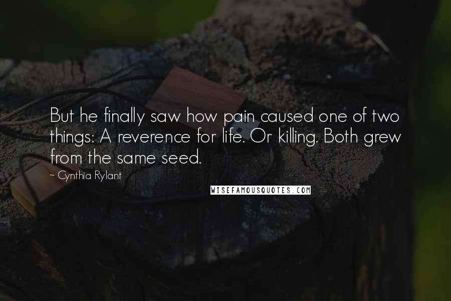 Cynthia Rylant quotes: But he finally saw how pain caused one of two things: A reverence for life. Or killing. Both grew from the same seed.