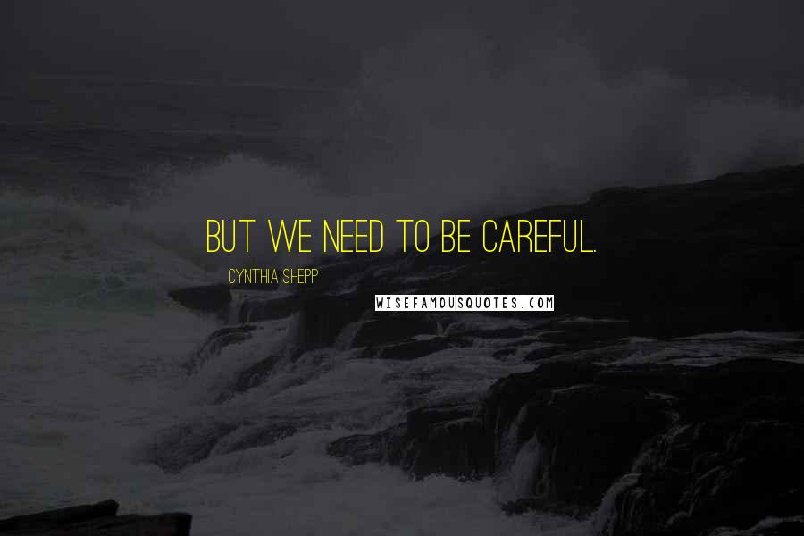 Cynthia Shepp quotes: But we need to be careful.