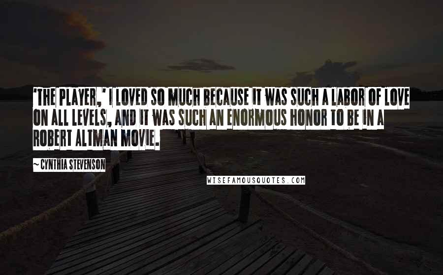 Cynthia Stevenson quotes: 'The Player,' I loved so much because it was such a labor of love on all levels, and it was such an enormous honor to be in a Robert Altman