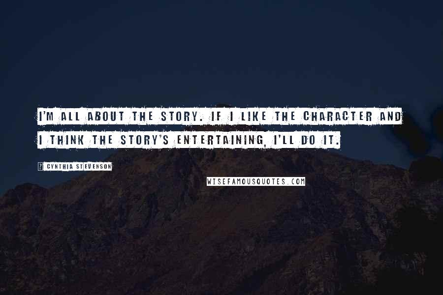 Cynthia Stevenson quotes: I'm all about the story. If I like the character and I think the story's entertaining, I'll do it.