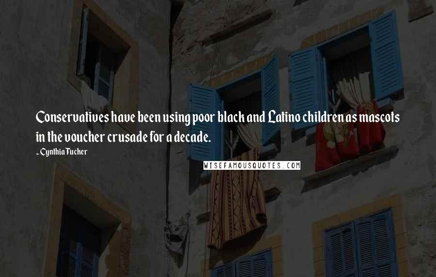 Cynthia Tucker quotes: Conservatives have been using poor black and Latino children as mascots in the voucher crusade for a decade.