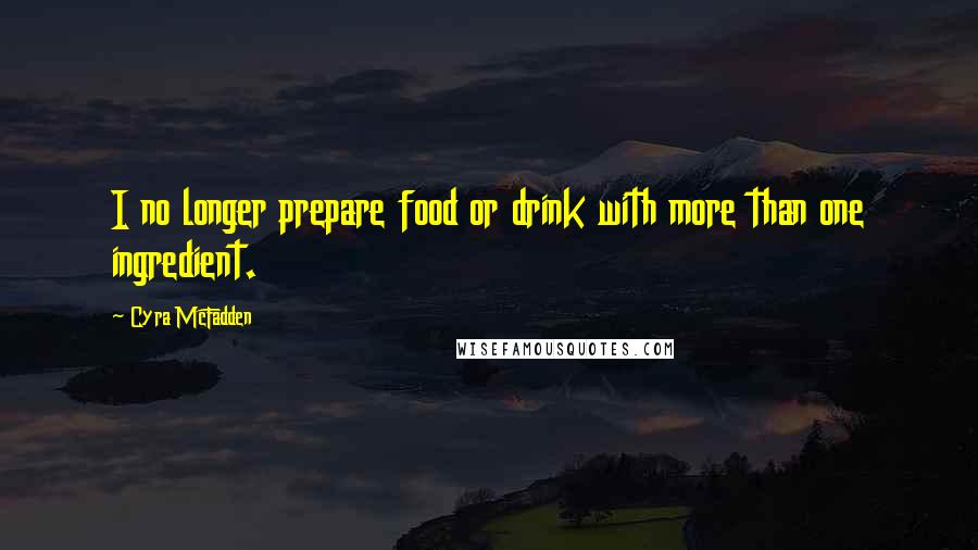 Cyra McFadden quotes: I no longer prepare food or drink with more than one ingredient.