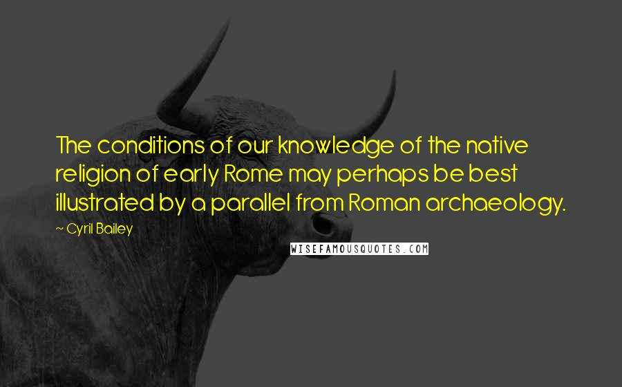 Cyril Bailey quotes: The conditions of our knowledge of the native religion of early Rome may perhaps be best illustrated by a parallel from Roman archaeology.
