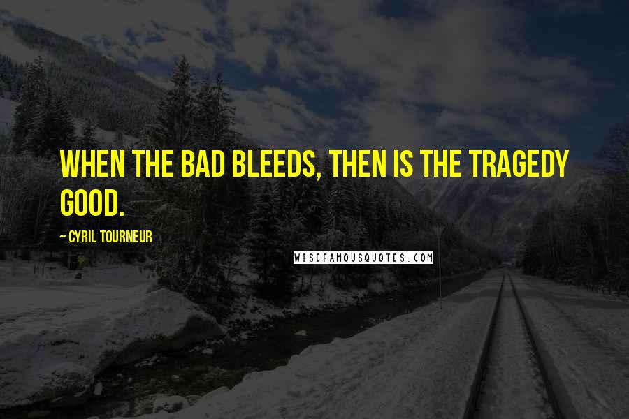 Cyril Tourneur quotes: When the bad bleeds, then is the tragedy good.