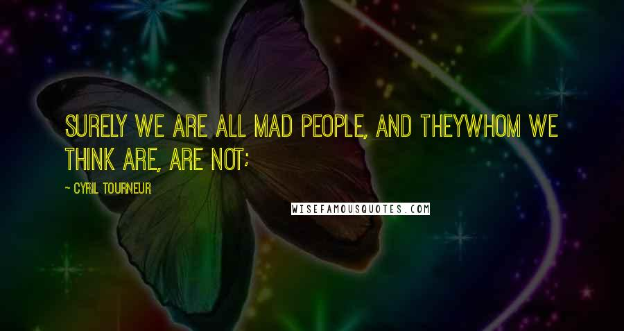 Cyril Tourneur quotes: Surely we are all mad people, and theyWhom we think are, are not;
